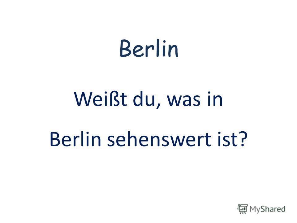 Berlin Weißt du, was in Berlin sehenswert ist?