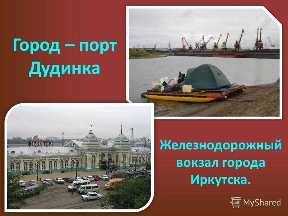 Город – порт Дудинка Железнодорожный вокзал города Иркутска.