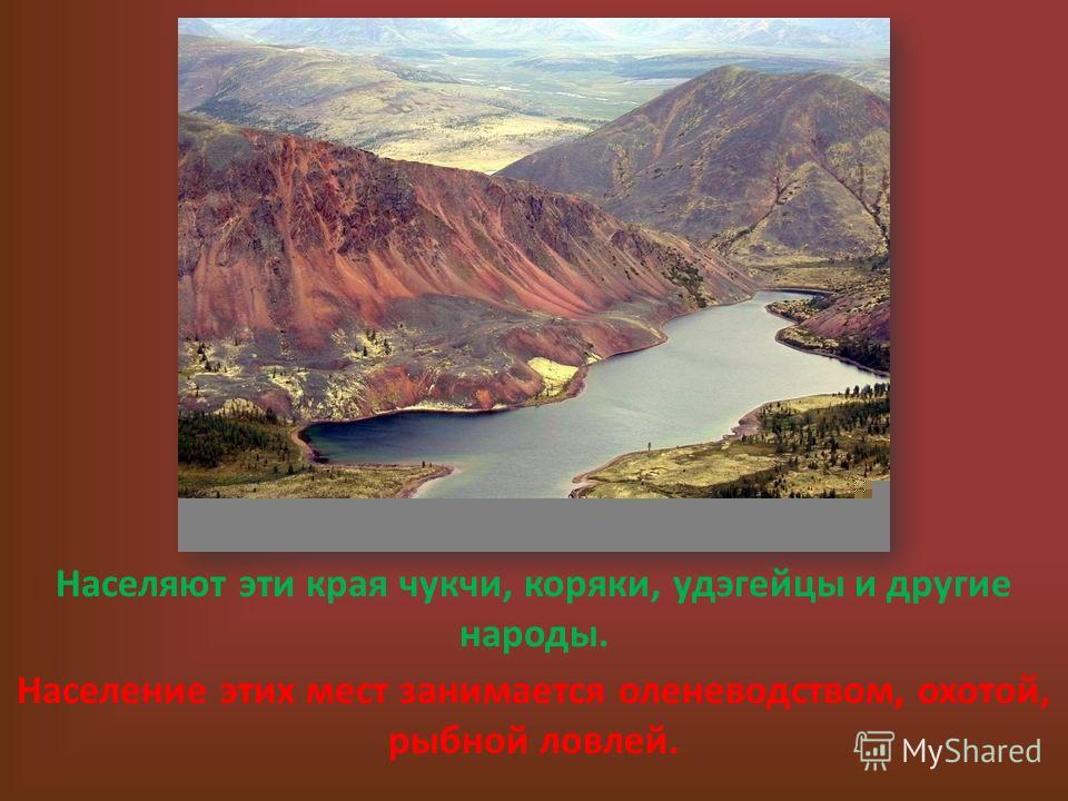 Населяют эти края чукчи, коряки, удэгейцы и другие народы. Население этих мест занимается оленеводством, охотой, рыбной ловлей.