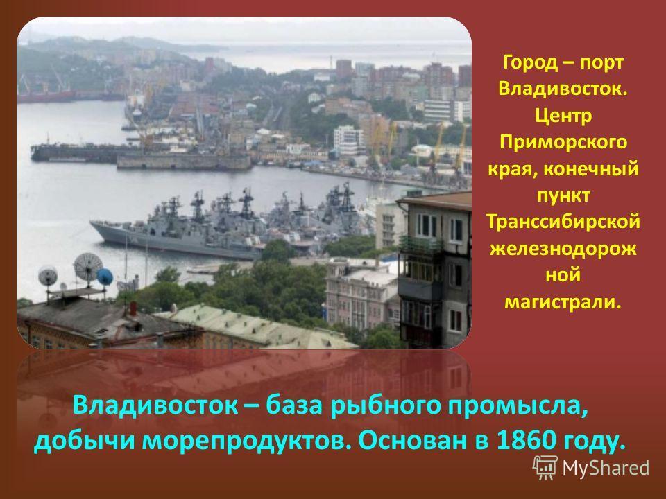 Город – порт Владивосток. Центр Приморского края, конечный пункт Транссибирской железнодорож ной магистрали. Владивосток – база рыбного промысла, добычи морепродуктов. Основан в 1860 году.