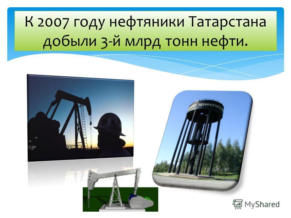 К 2007 году нефтяники Татарстана добыли 3-й млрд тонн нефти.