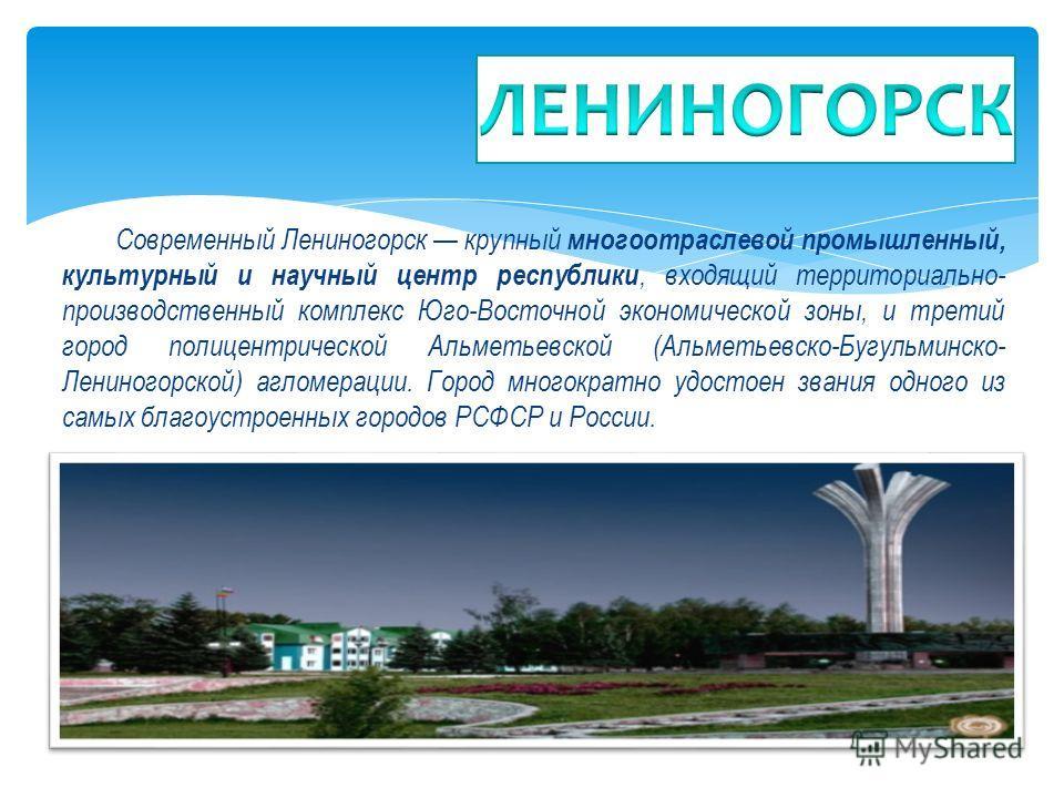 Современный Лениногорск крупный многоотраслевой промышленный, культурный и научный центр республики, входящий территориально- производственный комплекс Юго-Восточной экономической зоны, и третий город полицентрической Альметьевской (Альметьевско-Бугу