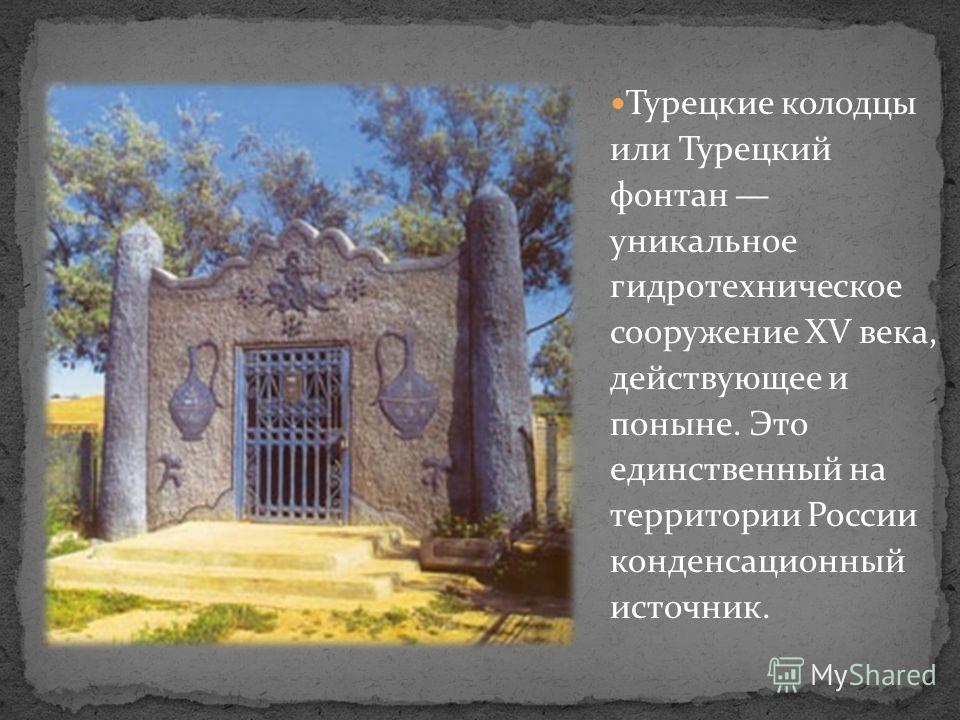 Турецкие колодцы или Турецкий фонтан уникальное гидротехническое сооружение XV века, действующее и поныне. Это единственный на территории России конденсационный источник.