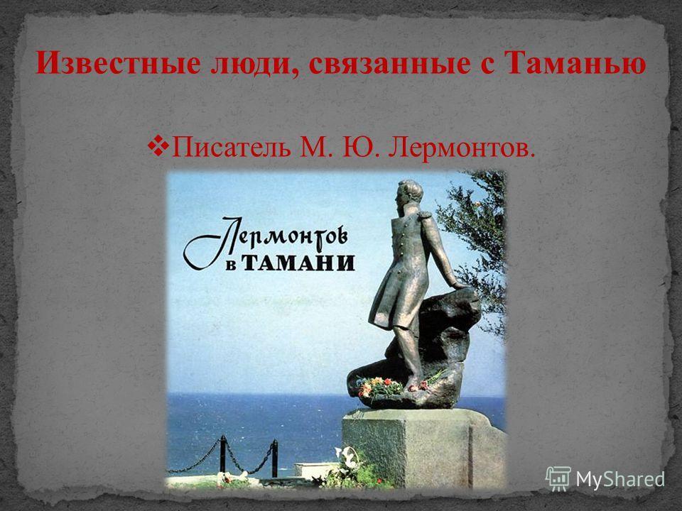 Известные люди, связанные с Таманью Писатель М. Ю. Лермонтов.