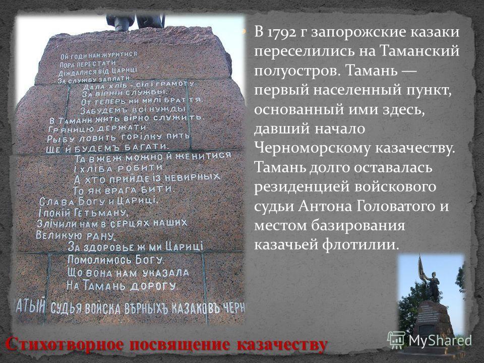 В 1792 г запорожские казаки переселились на Таманский полуостров. Тамань первый населенный пункт, основанный ими здесь, давший начало Черноморскому казачеству. Тамань долго оставалась резиденцией войскового судьи Антона Головатого и местом базировани