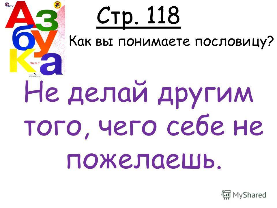Стр. 118 Как вы понимаете пословицу? Не делай другим того, чего себе не пожелаешь.