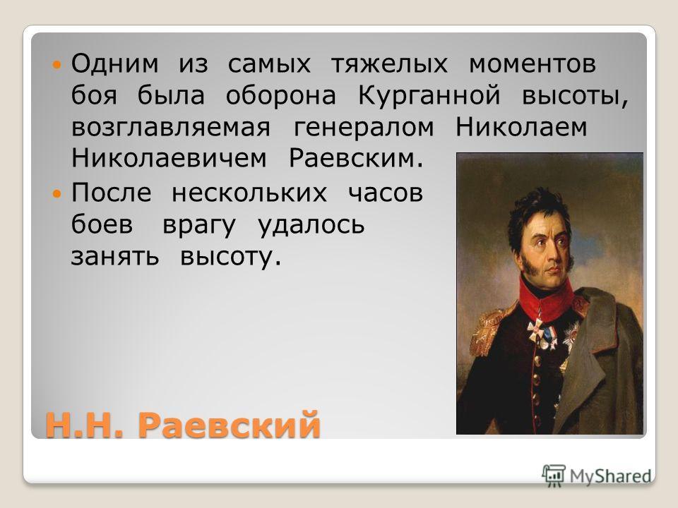Н.Н. Раевский Одним из самых тяжелых моментов боя была оборона Курганной высоты, возглавляемая генералом Николаем Николаевичем Раевским. После нескольких часов боев врагу удалось занять высоту.