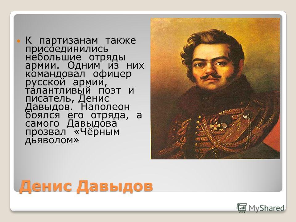 Денис Давыдов К партизанам также присоединились небольшие отряды армии. Одним из них командовал офицер русской армии, талантливый поэт и писатель, Денис Давыдов. Наполеон боялся его отряда, а самого Давыдова прозвал «Чёрным дьяволом»