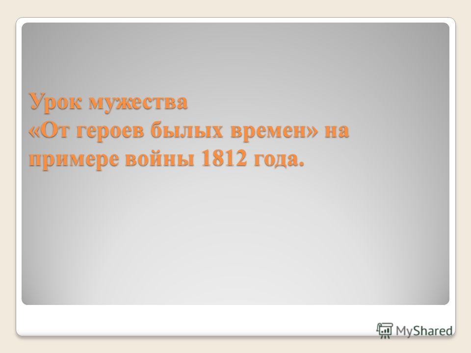 Урок мужества «От героев былых времен» на примере войны 1812 года.