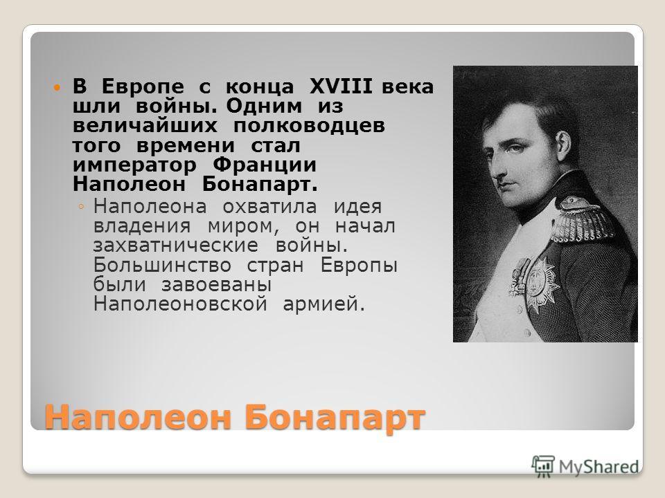 Наполеон Бонапарт В Европе с конца XVIII века шли войны. Одним из величайших полководцев того времени стал император Франции Наполеон Бонапарт. Наполеона охватила идея владения миром, он начал захватнические войны. Большинство стран Европы были завое