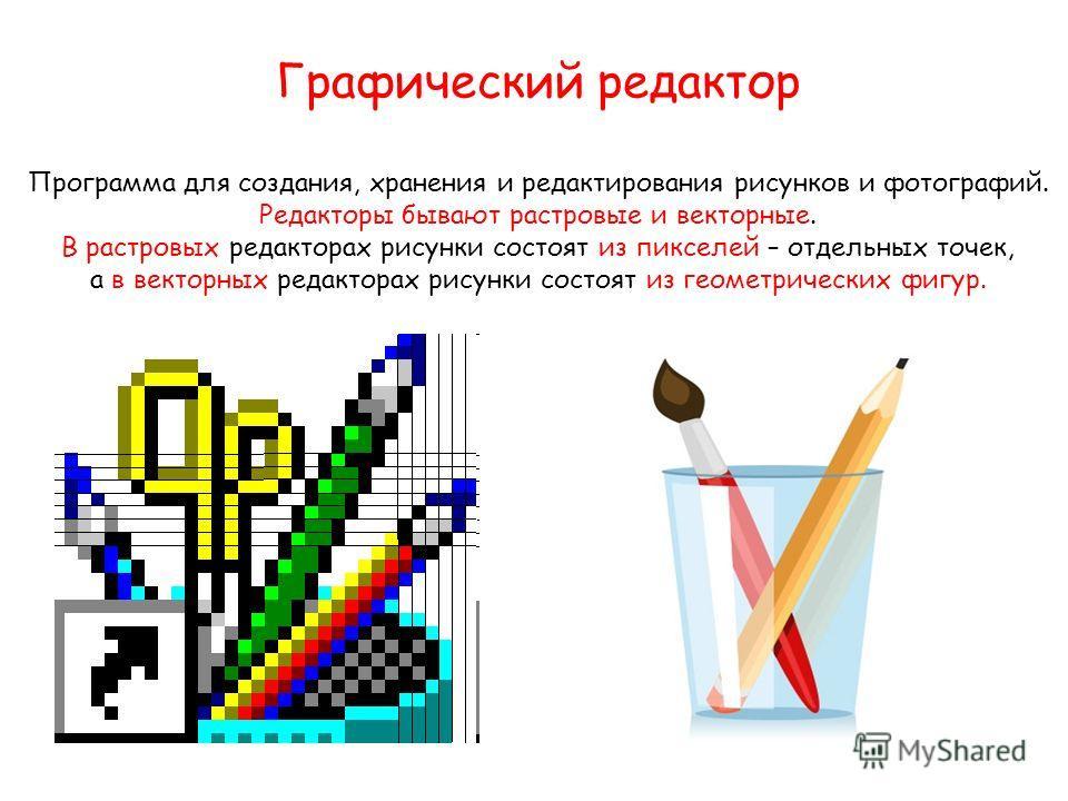 Графический редактор Программа для создания, хранения и редактирования рисунков и фотографий. Редакторы бывают растровые и векторные. В растровых редакторах рисунки состоят из пикселей – отдельных точек, а в векторных редакторах рисунки состоят из ге