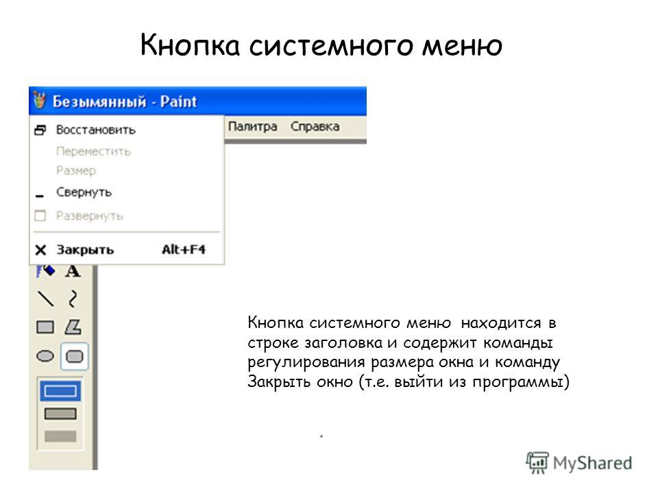 Кнопка системного меню находится в строке заголовка и содержит команды регулирования размера окна и команду Закрыть окно (т.е. выйти из программы) Кнопка системного меню