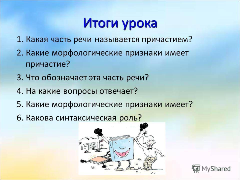 Итоги урока 1. Какая часть речи называется причастием? 2. Какие морфологические признаки имеет причастие? 3. Что обозначает эта часть речи? 4. На какие вопросы отвечает? 5. Какие морфологические признаки имеет? 6. Какова синтаксическая роль?
