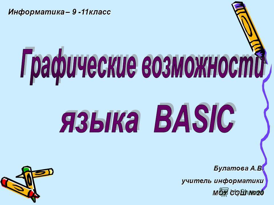 Информатика – 9 -11класс Булатова А.В. учитель информатики МОУ СОШ 20