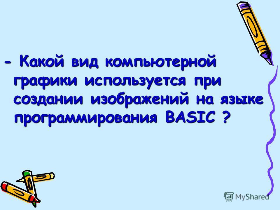 - Какой вид компьютерной графики используется при создании изображений на языке программирования BASIC ?