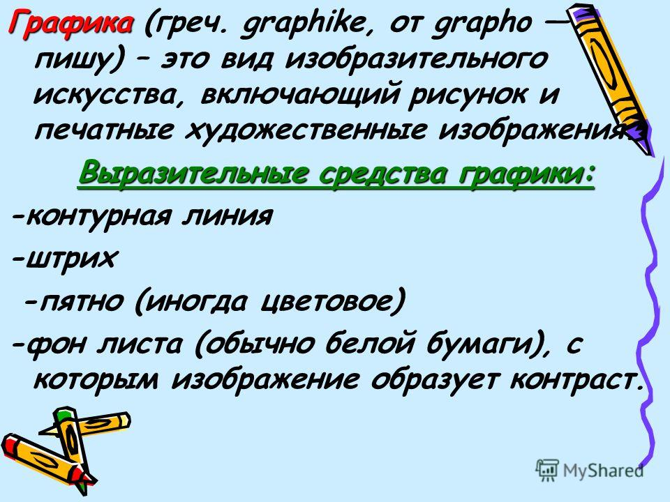 Графика (греч. graphike, от grapho пишу) – это вид изобразительного искусства, включающий рисунок и печатные художественные изображения. Выразительные средства графики: -контурная линия -штрих -пятно (иногда цветовое) -фон листа (обычно белой бумаги)