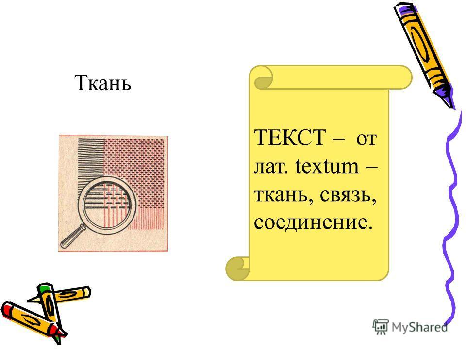 Ткань ТЕКСТ – от лат. textum – ткань, связь, соединение.