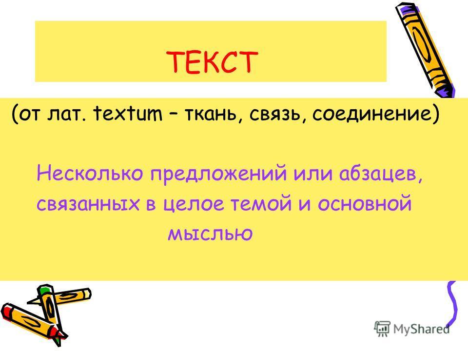ТЕКСТ (от лат. textum – ткань, связь, соединение) Несколько предложений или абзацев, связанных в целое темой и основной мыслью