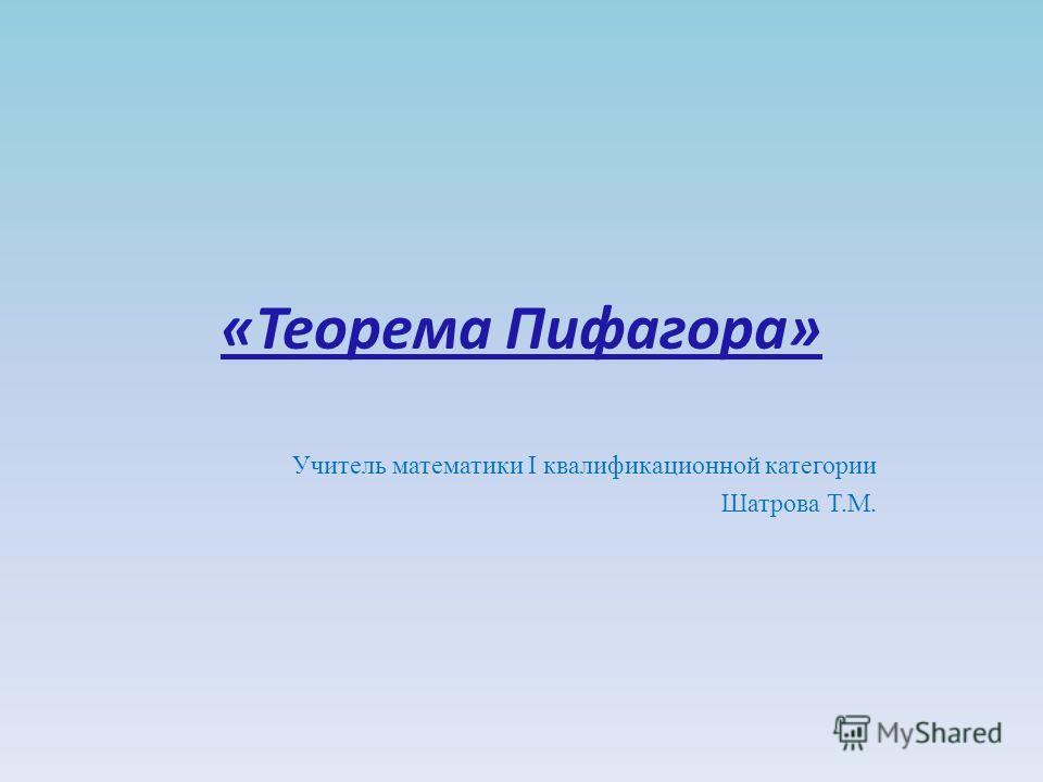 «Теорема Пифагора» Учитель математики I квалификационной категории Шатрова Т.М.