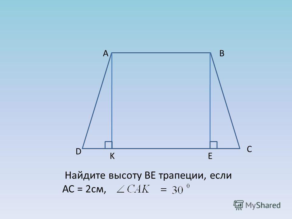 А В С D K E Найдите высоту BE трапеции, если АС = 2см,