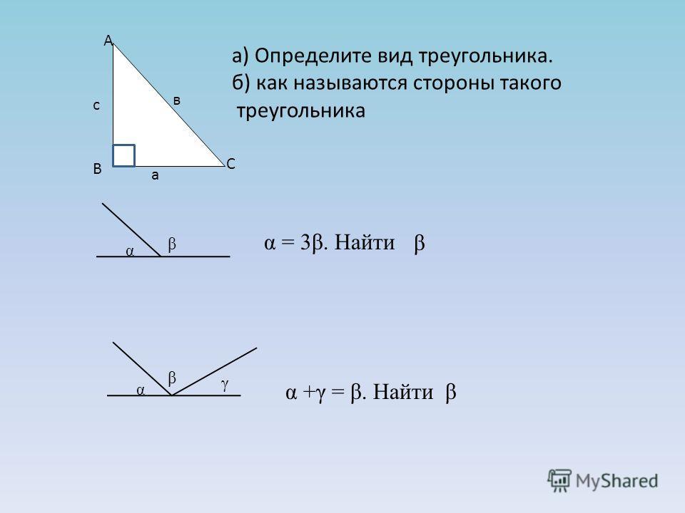 а) Определите вид треугольника. б) как называются стороны такого треугольника А В С а с в α = 3β. Найти β α β β α γ α +γ = β. Найти β