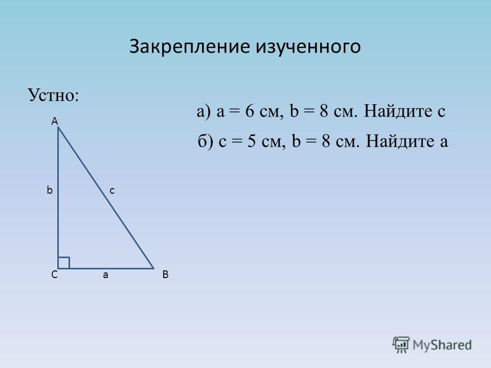 Закрепление изученного б) с = 5 см, b = 8 cм. Найдите а А b c C a B а) a = 6 см, b = 8 см. Найдите с Устно: