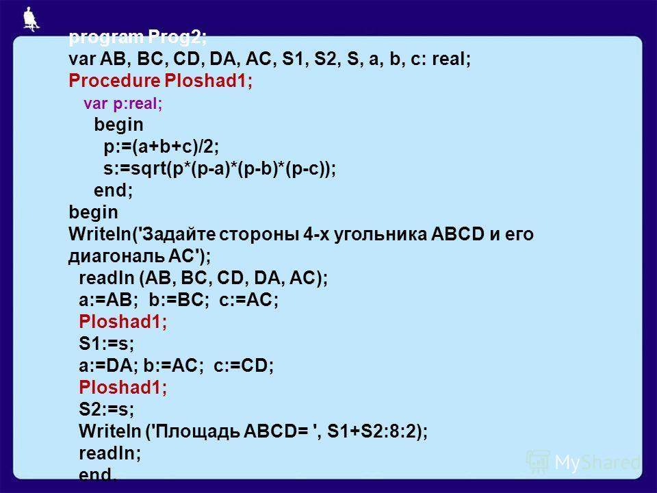 program Prog2; var AB, BC, CD, DA, AC, S1, S2, S, a, b, c: real; Procedure Ploshad1; var p:real; begin p:=(a+b+c)/2; s:=sqrt(p*(p-a)*(p-b)*(p-c)); end; begin Writeln('Задайте стороны 4-х угольника ABCD и его диагональ AC'); readln (AB, BC, CD, DA, AC