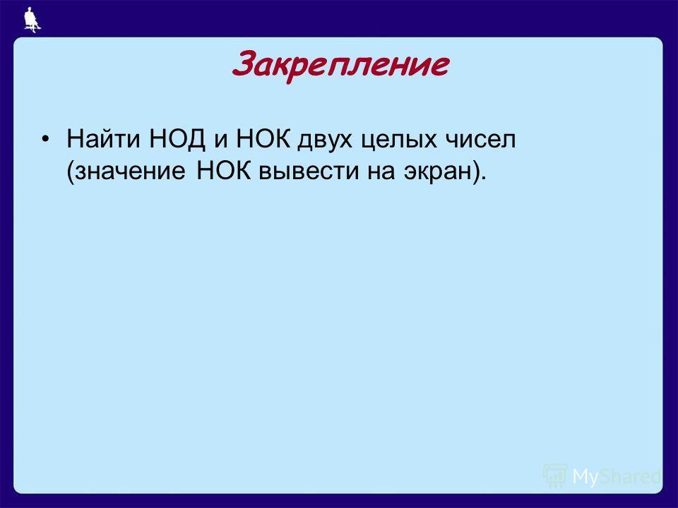 Закрепление Найти НОД и НОК двух целых чисел (значение НОК вывести на экран).