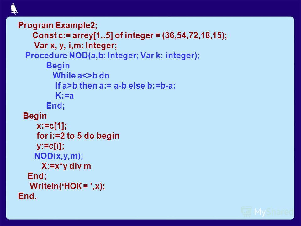 Program Example2; Const c:= arrey[1..5] of integer = (36,54,72,18,15); Var x, y, i,m: Integer; Procedure NOD(a,b: Integer; Var k: integer); Begin While ab do If a>b then a:= a-b else b:=b-a; K:=a End; Begin x:=c[1]; for i:=2 to 5 do begin y:=c[i]; NO