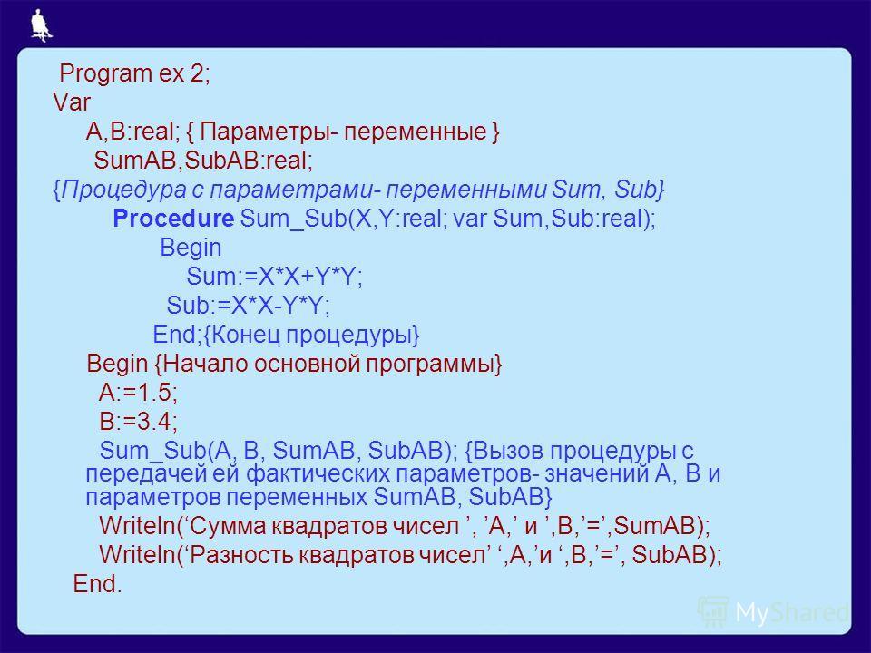 Program ex 2; Var A,B:real; { Параметры- переменные } SumAB,SubAB:real; {Процедура с параметрами- переменными Sum, Sub} Procedure Sum_Sub(X,Y:real; var Sum,Sub:real); Begin Sum:=X*X+Y*Y; Sub:=X*X-Y*Y; End;{Конец процедуры} Begin {Начало основной прог