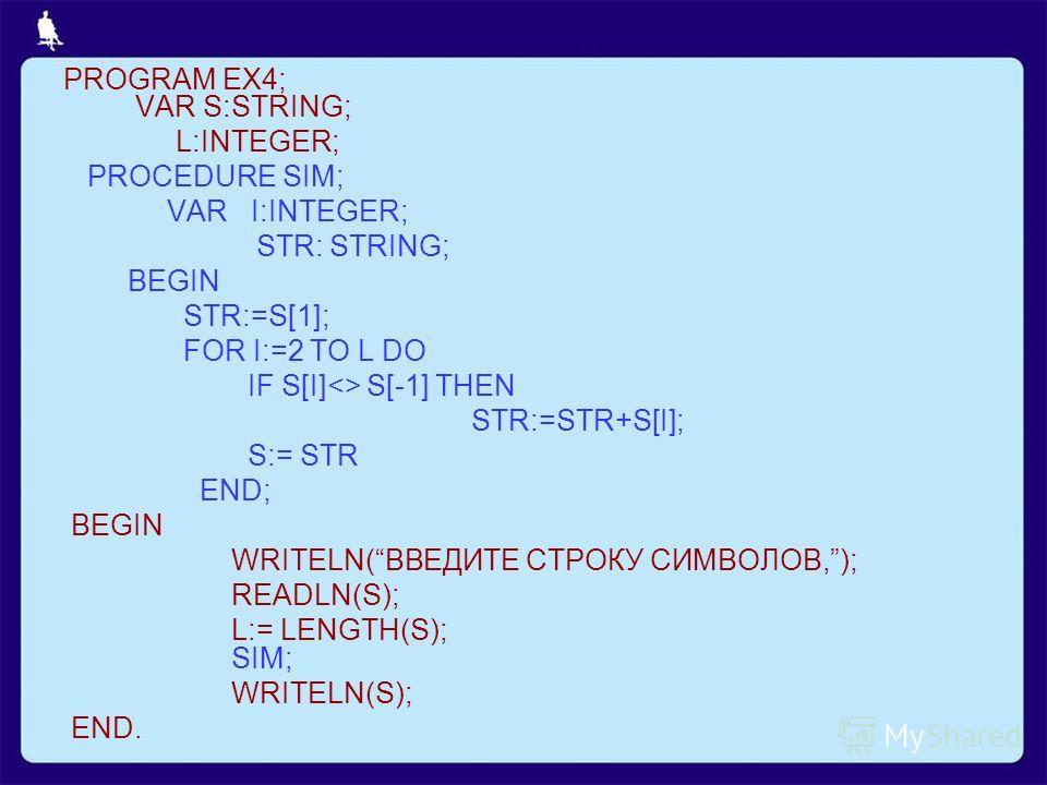 PROGRAM EX4; VAR S:STRING; L:INTEGER; PROCEDURE SIM; VAR I:INTEGER; STR: STRING; BEGIN STR:=S[1]; FOR I:=2 TO L DO IF S[I] S[-1] THEN STR:=STR+S[I]; S:= STR END; BEGIN WRITELN(ВВЕДИТЕ СТРОКУ СИМВОЛОВ,); READLN(S); L:= LENGTH(S); SIM; WRITELN(S); END.