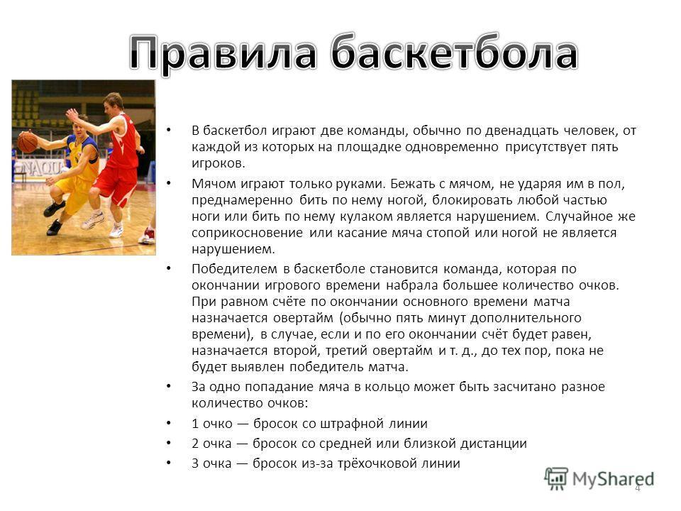 В баскетбол играют две команды, обычно по двенадцать человек, от каждой из которых на площадке одновременно присутствует пять игроков. Мячом играют только руками. Бежать с мячом, не ударяя им в пол, преднамеренно бить по нему ногой, блокировать любой