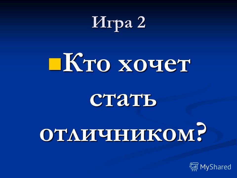 Игра 2 Кто хочет стать отличником? Кто хочет стать отличником?