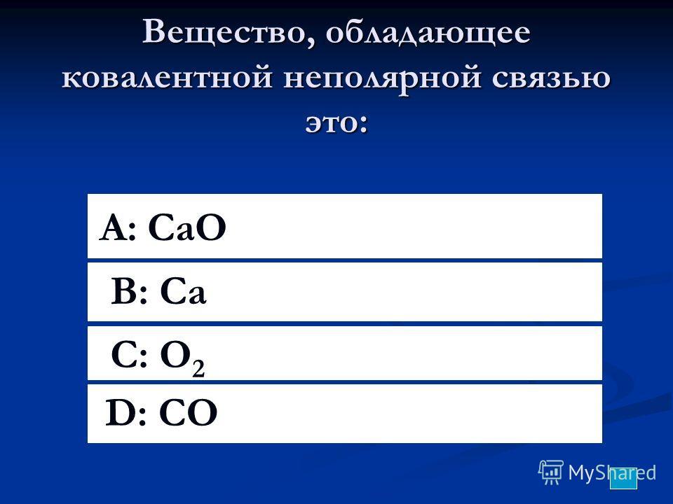 Вещество, обладающее ковалентной неполярной связью это: A: CaO B: Ca C: O 2 D: CO