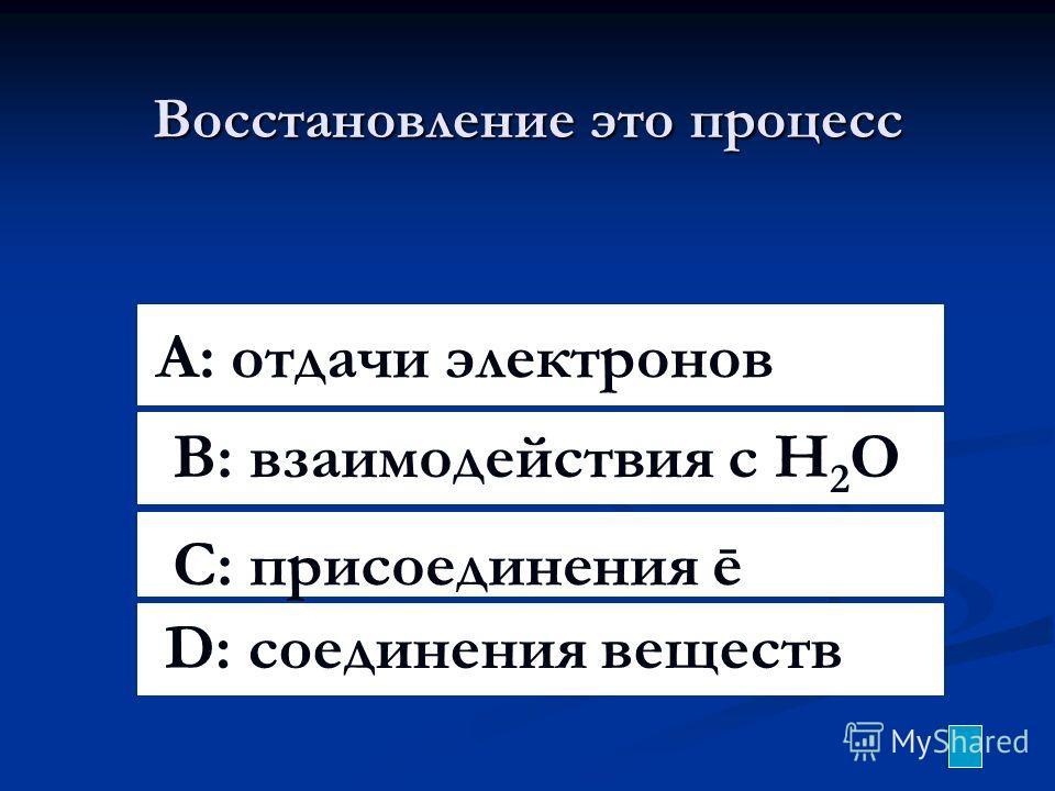 Восстановление это процесс A: отдачи электронов B: взаимодействия с H 2 O C: присоединения ē D: соединения веществ