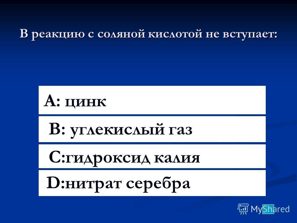 В реакцию с соляной кислотой не вступает: A: цинк B: углекислый газ C:гидроксид калия D:нитрат серебра