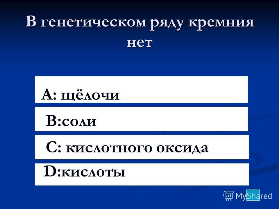 В генетическом ряду кремния нет A: щёлочи B:соли C: кислотного оксида D:кислоты