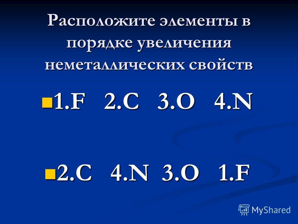 Расположите элементы в порядке увеличения неметаллических свойств 1.F 2.C 3.O 4.N 1.F 2.C 3.O 4.N 2.C 4.N 3.O 1.F 2.C 4.N 3.O 1.F