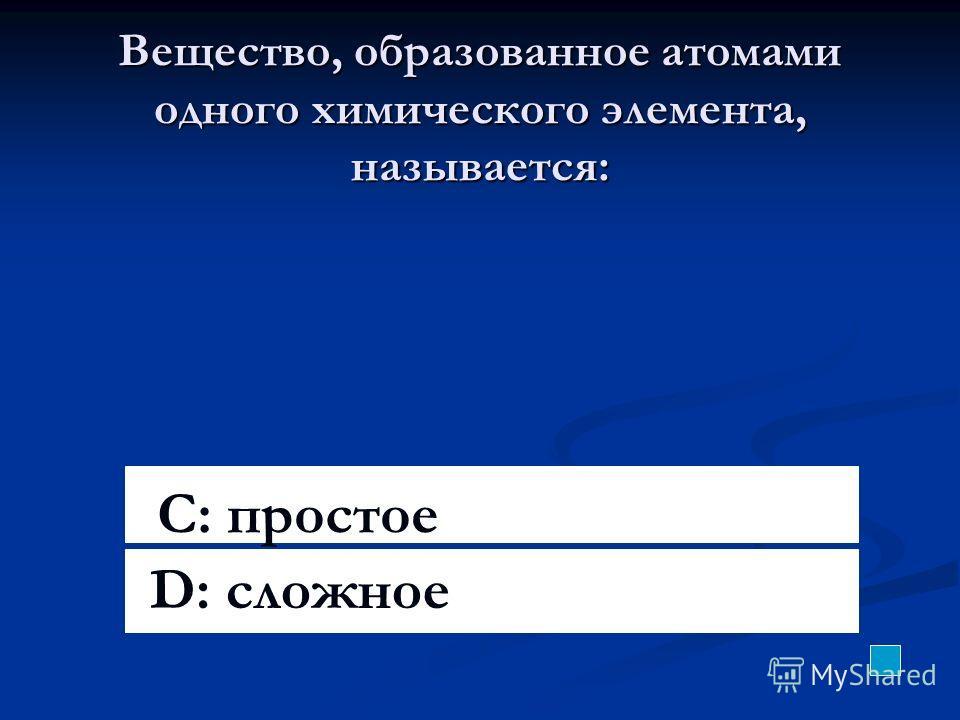 Вещество, образованное атомами одного химического элемента, называется: C: простое D: сложное