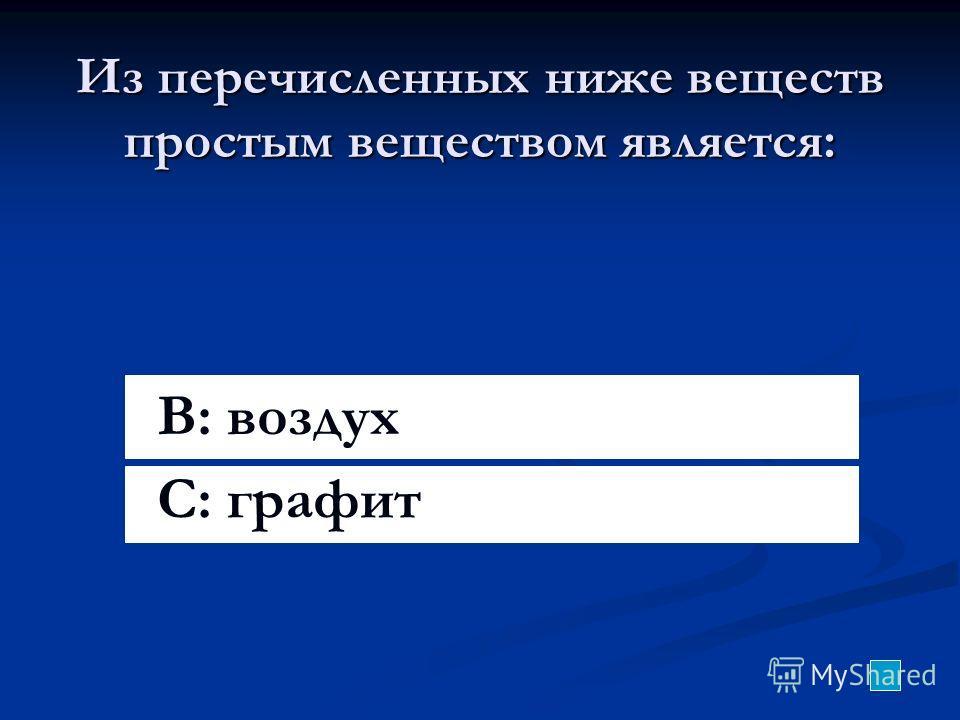Из перечисленных ниже веществ простым веществом является: B: воздух C: графит