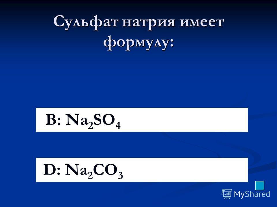 Сульфат натрия имеет формулу: B: Na 2 SO 4 D: Na 2 CO 3