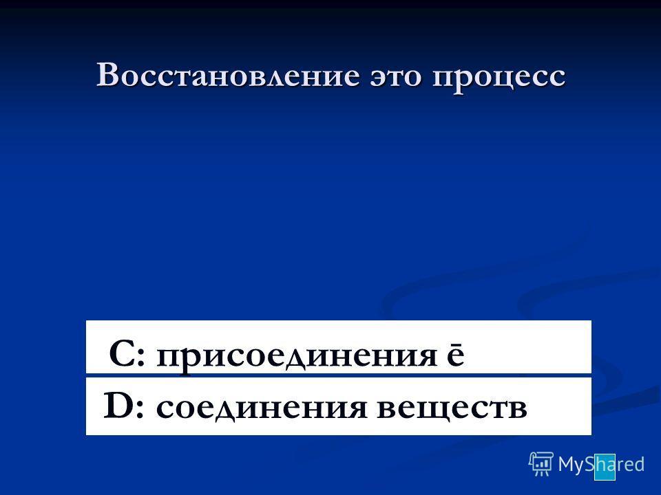 Восстановление это процесс C: присоединения ē D: соединения веществ
