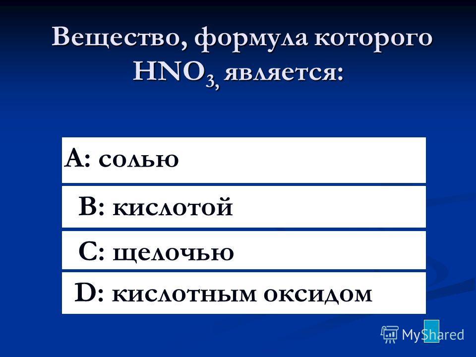 Вещество, формула которого HNO 3, является: Вещество, формула которого HNO 3, является: A: солью B: кислотой C: щелочью D: кислотным оксидом