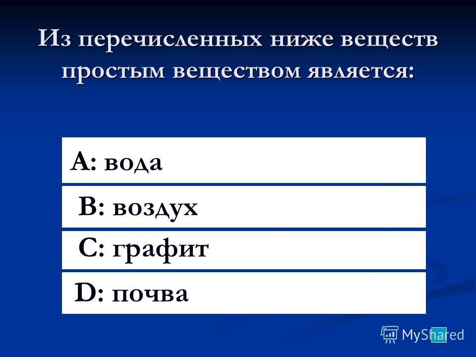 Из перечисленных ниже веществ простым веществом является: A: вода B: воздух C: графит D: почва