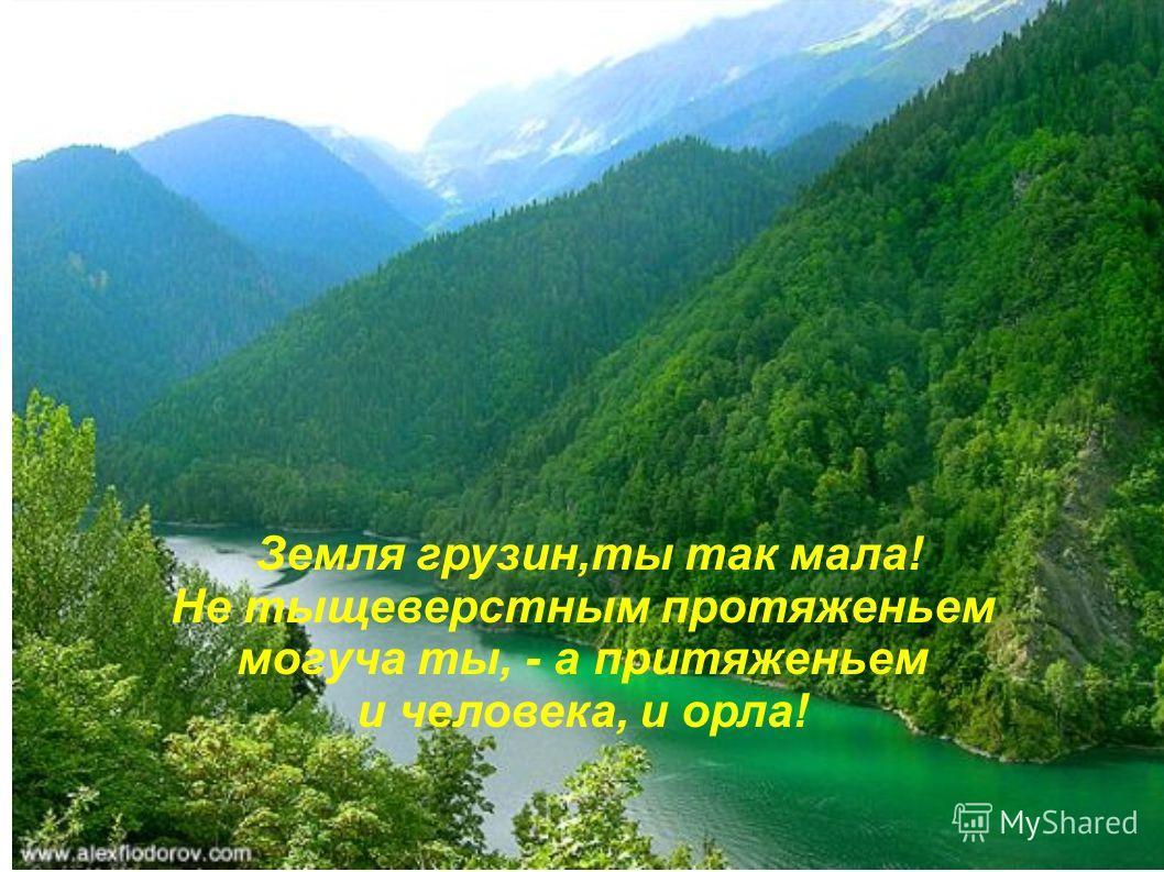 Земля грузин,ты так мала! Не тыщеверстным протяженьем могуча ты, - а притяженьем и человека, и орла!