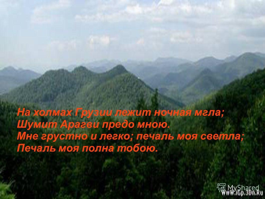 На холмах Грузии лежит ночная мгла; Шумит Арагви предо мною. Мне грустно и легко; печаль моя светла; Печаль моя полна тобою.