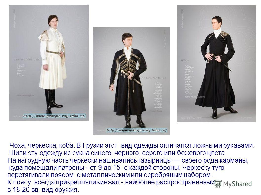 Чоха, черкеска, коба. В Грузии этот вид одежды отличался ложными рукавами. Шили эту одежду из сукна синего, черного, серого или бежевого цвета. На нагрудную часть черкески нашивались газырницы своего рода карманы, куда помещали патроны - от 9 до 15 с