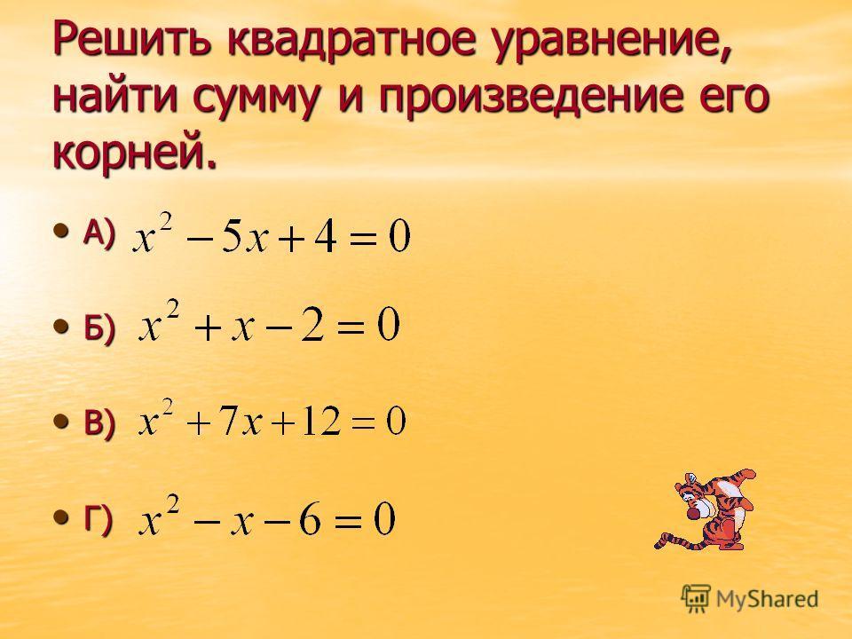 Решить квадратное уравнение, найти сумму и произведение его корней. А) А) Б) Б) В) В) Г) Г)