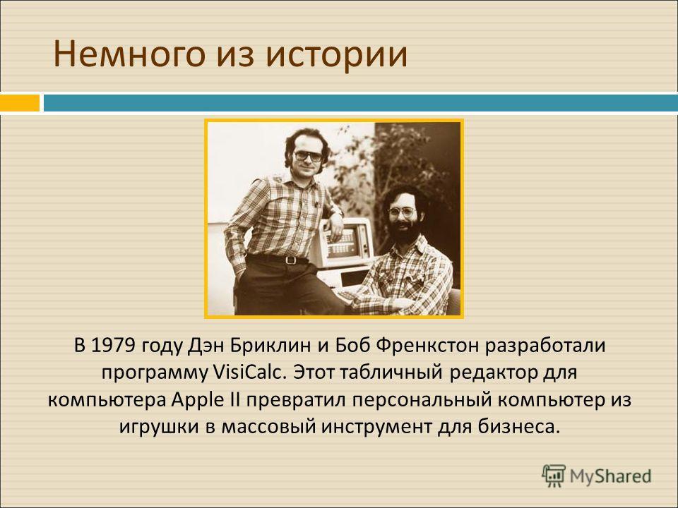 Немного из истории В 1979 году Дэн Бриклин и Боб Френкстон разработали программу VisiCalc. Этот табличный редактор для компьютера Apple II превратил персональный компьютер из игрушки в массовый инструмент для бизнеса.