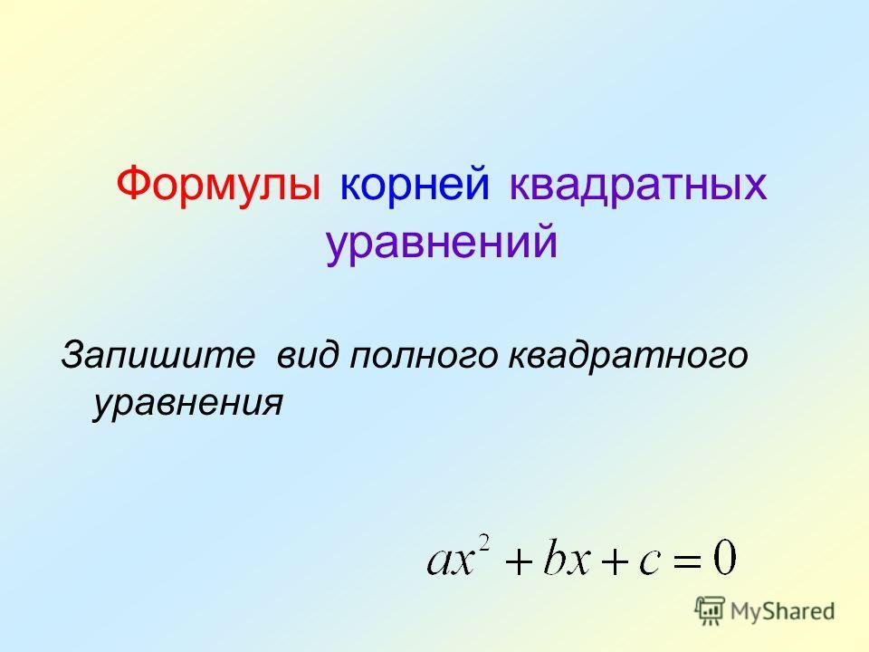Формулы корней квадратных уравнений Запишите вид полного квадратного уравнения
